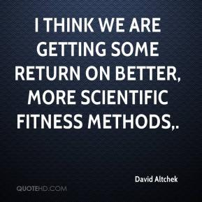 David Altchek - I think we are getting some return on better, more scientific fitness methods.