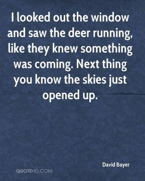 David Bayer - I looked out the window and saw the deer running, like they knew something was coming. Next thing you know the skies just opened up.