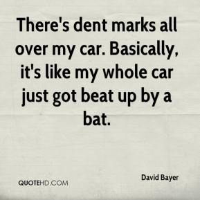 David Bayer - There's dent marks all over my car. Basically, it's like my whole car just got beat up by a bat.
