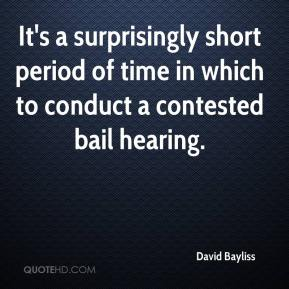 David Bayliss - It's a surprisingly short period of time in which to conduct a contested bail hearing.
