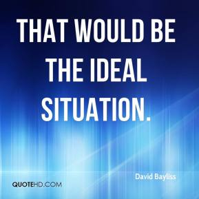 David Bayliss - That would be the ideal situation.