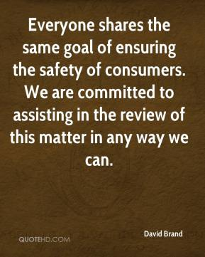 David Brand - Everyone shares the same goal of ensuring the safety of consumers. We are committed to assisting in the review of this matter in any way we can.