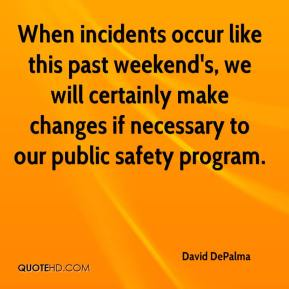David DePalma - When incidents occur like this past weekend's, we will certainly make changes if necessary to our public safety program.