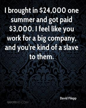 David Filepp - I brought in $24,000 one summer and got paid $3,000. I feel like you work for a big company, and you're kind of a slave to them.