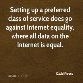 David Freund - Setting up a preferred class of service does go against Internet equality, where all data on the Internet is equal.