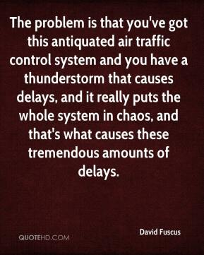 David Fuscus - The problem is that you've got this antiquated air traffic control system and you have a thunderstorm that causes delays, and it really puts the whole system in chaos, and that's what causes these tremendous amounts of delays.