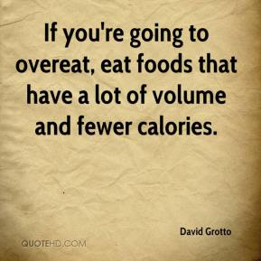 David Grotto - If you're going to overeat, eat foods that have a lot of volume and fewer calories.