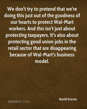 David Groves - We don't try to pretend that we're doing this just out of the goodness of our hearts to protect Wal-Mart workers. And this isn't just about protecting taxpayers. It's also about protecting good union jobs in the retail sector that are disappearing because of Wal-Mart's business model.