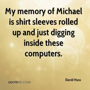 David Huss - My memory of Michael is shirt sleeves rolled up and just digging inside these computers.