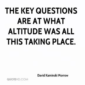 David Kaminski Morrow - The key questions are at what altitude was all this taking place.