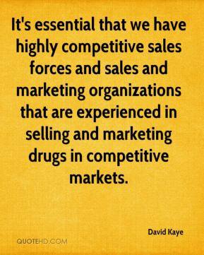 David Kaye - It's essential that we have highly competitive sales forces and sales and marketing organizations that are experienced in selling and marketing drugs in competitive markets.
