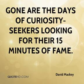 David Mackey - Gone are the days of curiosity-seekers looking for their 15 minutes of fame.