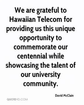 David McClain - We are grateful to Hawaiian Telecom for providing us this unique opportunity to commemorate our centennial while showcasing the talent of our university community.