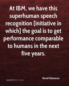 David Nahamoo - At IBM, we have this superhuman speech recognition [initiative in which] the goal is to get performance comparable to humans in the next five years.