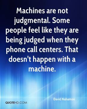 David Nahamoo - Machines are not judgmental. Some people feel like they are being judged when they phone call centers. That doesn't happen with a machine.