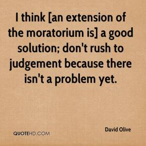 David Olive - I think [an extension of the moratorium is] a good solution; don't rush to judgement because there isn't a problem yet.