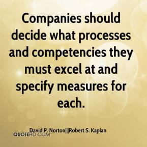 David P. Norton   Robert S. Kaplan - Companies should decide what processes and competencies they must excel at and specify measures for each.