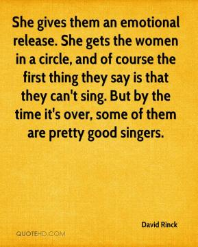 David Rinck - She gives them an emotional release. She gets the women in a circle, and of course the first thing they say is that they can't sing. But by the time it's over, some of them are pretty good singers.