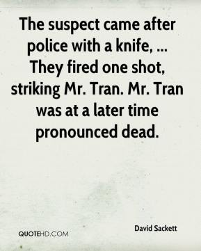 David Sackett - The suspect came after police with a knife, ... They fired one shot, striking Mr. Tran. Mr. Tran was at a later time pronounced dead.