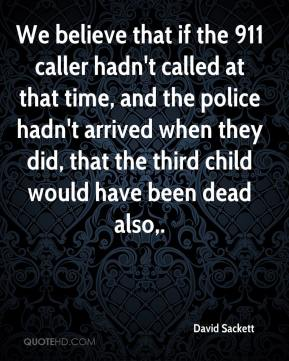 David Sackett - We believe that if the 911 caller hadn't called at that time, and the police hadn't arrived when they did, that the third child would have been dead also.