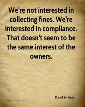 We're not interested in collecting fines. We're interested in compliance. That doesn't seem to be the same interest of the owners.
