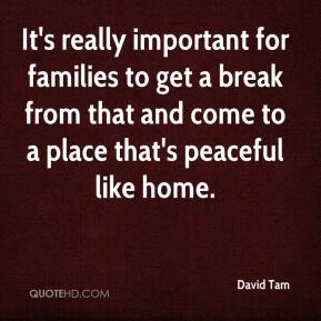 David Tam - It's really important for families to get a break from that and come to a place that's peaceful like home.