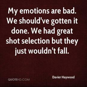 Davier Haywood - My emotions are bad. We should've gotten it done. We had great shot selection but they just wouldn't fall.