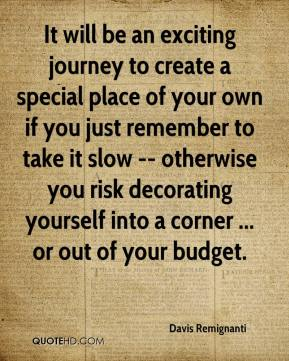 Davis Remignanti - It will be an exciting journey to create a special place of your own if you just remember to take it slow -- otherwise you risk decorating yourself into a corner ... or out of your budget.