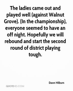 Dawn Hilburn - The ladies came out and played well (against Walnut Grove). (In the championship), everyone seemed to have an off night. Hopefully we will rebound and start the second round of district playing tough.