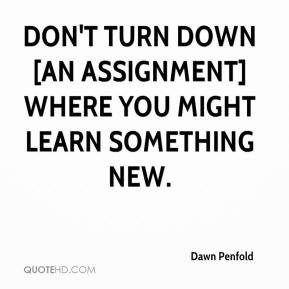 Dawn Penfold - Don't turn down [an assignment] where you might learn something new.