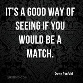 Dawn Penfold - It's a good way of seeing if you would be a match.