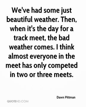 Dawn Pittman - We've had some just beautiful weather. Then, when it's the day for a track meet, the bad weather comes. I think almost everyone in the meet has only competed in two or three meets.