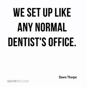 Dawn Thorpe - We set up like any normal dentist's office.