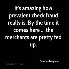 De Anna Bingham - It's amazing how prevalent check fraud really is. By the time it comes here ... the merchants are pretty fed up.