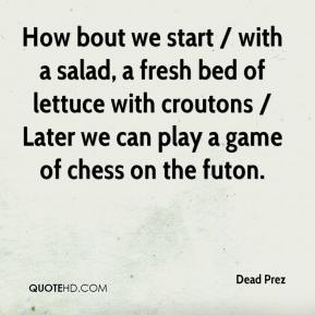 Dead Prez - How bout we start / with a salad, a fresh bed of lettuce with croutons / Later we can play a game of chess on the futon.