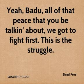 Dead Prez - Yeah, Badu, all of that peace that you be talkin' about, we got to fight first. This is the struggle.