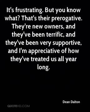 Dean Dalton - It's frustrating. But you know what? That's their prerogative. They're new owners, and they've been terrific, and they've been very supportive, and I'm appreciative of how they've treated us all year long.
