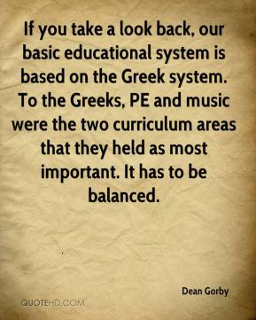 Dean Gorby - If you take a look back, our basic educational system is based on the Greek system. To the Greeks, PE and music were the two curriculum areas that they held as most important. It has to be balanced.