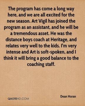 Dean Horan - The program has come a long way here, and we are all excited for the new season. Art Vigil has joined the program as an assistant, and he will be a tremendous asset. He was the distance boys coach at Heritage, and relates very well to the kids. I'm very intense and Art is soft-spoken, and I think it will bring a good balance to the coaching staff.