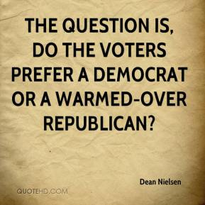 Dean Nielsen - The question is, do the voters prefer a Democrat or a warmed-over Republican?
