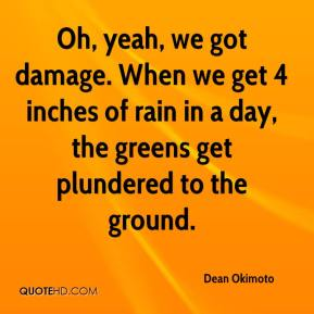 Dean Okimoto - Oh, yeah, we got damage. When we get 4 inches of rain in a day, the greens get plundered to the ground.