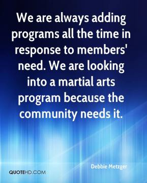Debbie Metzger - We are always adding programs all the time in response to members' need. We are looking into a martial arts program because the community needs it.