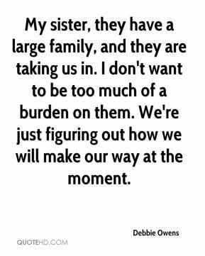 Debbie Owens - My sister, they have a large family, and they are taking us in. I don't want to be too much of a burden on them. We're just figuring out how we will make our way at the moment.