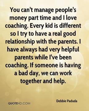 Debbie Paduda - You can't manage people's money part time and I love coaching. Every kid is different so I try to have a real good relationship with the parents. I have always had very helpful parents while I've been coaching. If someone is having a bad day, we can work together and help.