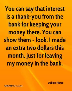 Debbie Pierce - You can say that interest is a thank-you from the bank for keeping your money there. You can show them - look, I made an extra two dollars this month, just for leaving my money in the bank.
