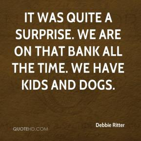 Debbie Ritter - It was quite a surprise. We are on that bank all the time. We have kids and dogs.