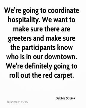 Debbie Sobina - We're going to coordinate hospitality. We want to make sure there are greeters and make sure the participants know who is in our downtown. We're definitely going to roll out the red carpet.