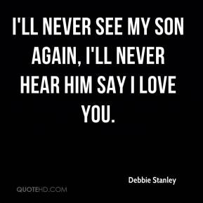Debbie Stanley - I'll never see my son again, I'll never hear him say I love you.