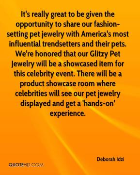 Deborah Idzi - It's really great to be given the opportunity to share our fashion-setting pet jewelry with America's most influential trendsetters and their pets. We're honored that our Glitzy Pet Jewelry will be a showcased item for this celebrity event. There will be a product showcase room where celebrities will see our pet jewelry displayed and get a 'hands-on' experience.