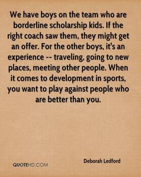 Deborah Ledford - We have boys on the team who are borderline scholarship kids. If the right coach saw them, they might get an offer. For the other boys, it's an experience -- traveling, going to new places, meeting other people. When it comes to development in sports, you want to play against people who are better than you.